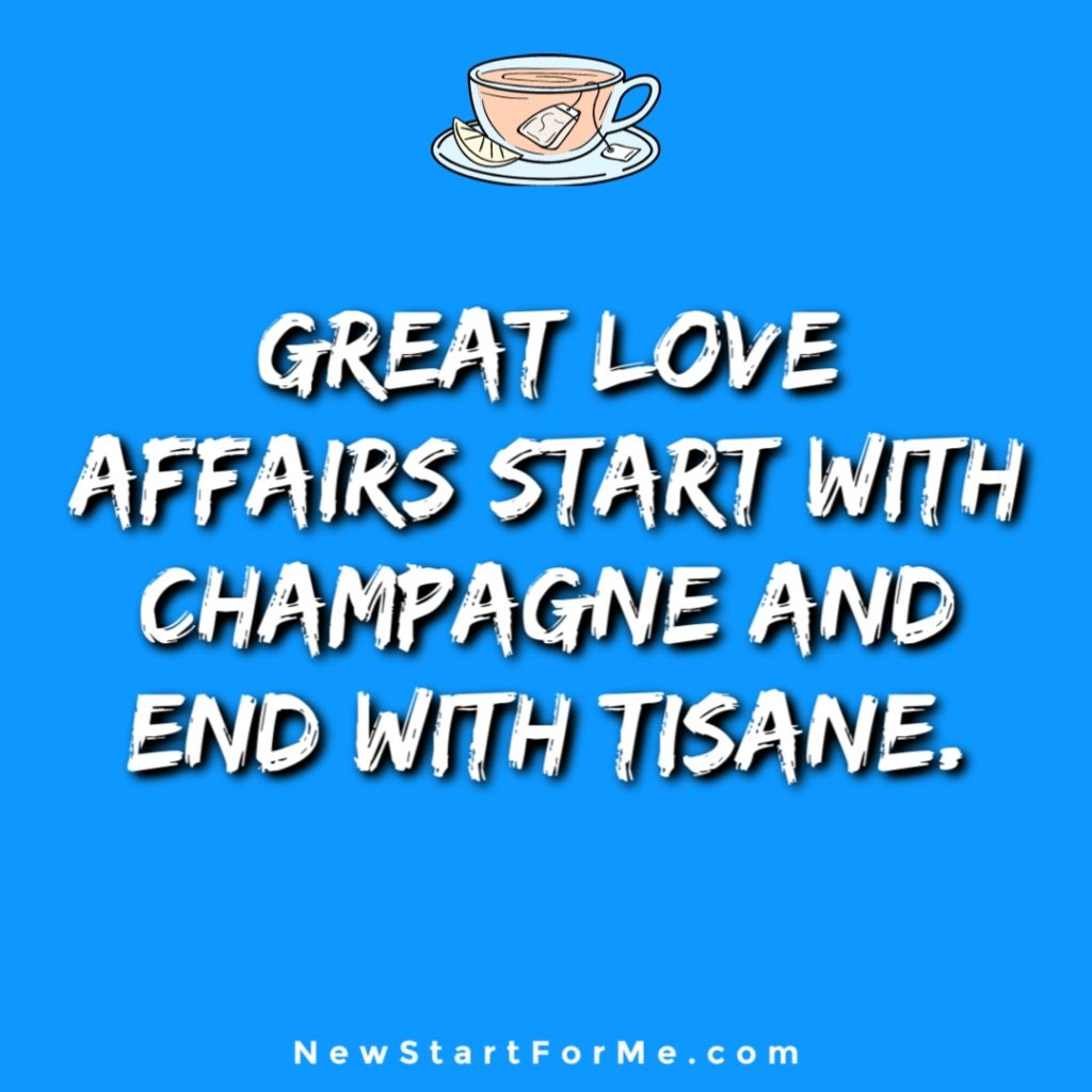 Witty Tea Quotes You Will Love Great love affairs start with champagne and end with tisane.