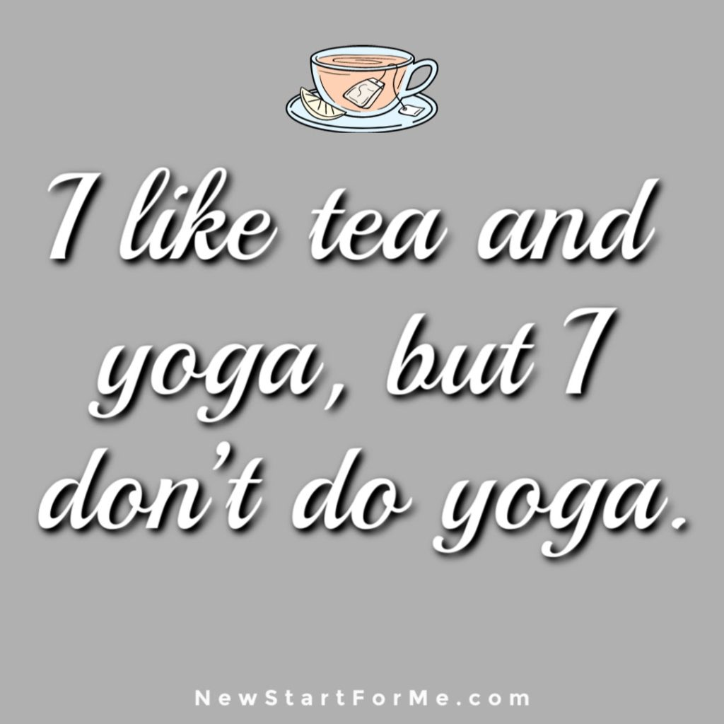 Witty Tea Quotes You Will Love I like tea and yoga, but I don't do yoga.