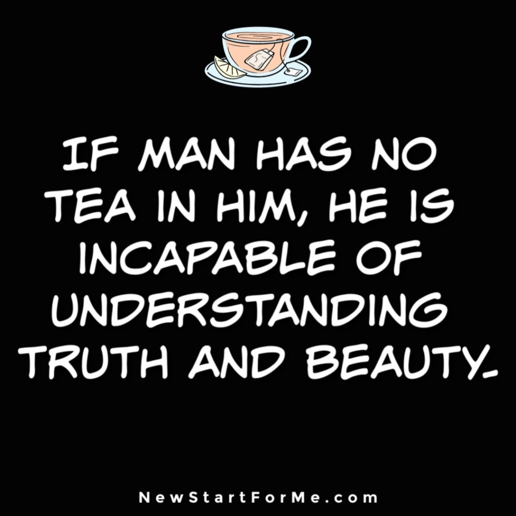 Witty Tea Quotes You Will Love If man has no tea in him, he is incapable of understanding truth and beauty.