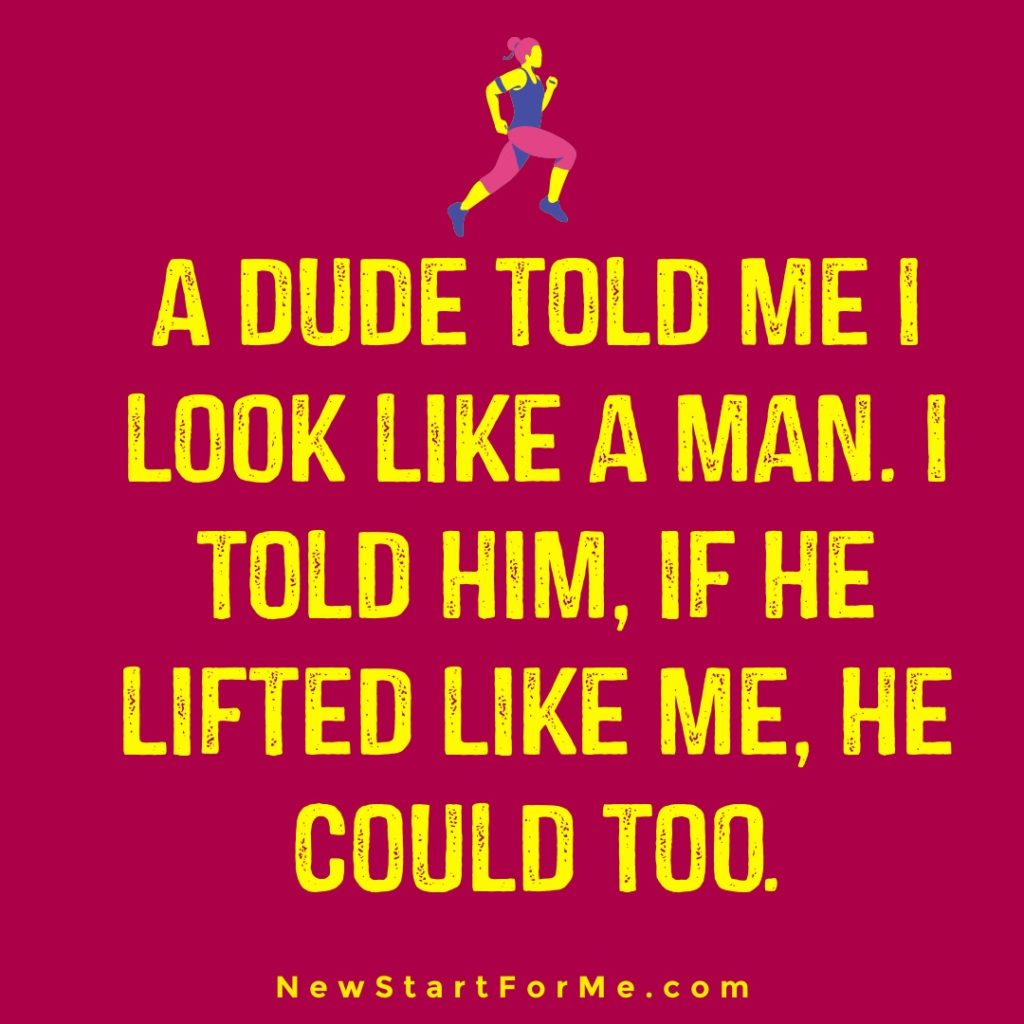 """Funny Workout Quotes for Women """"A dude told me I look like a man. I told him, if he lifted like me, he could too."""""""